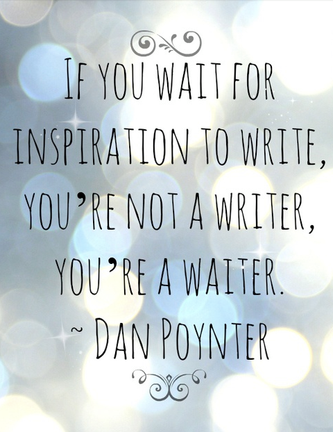 If you wait for inspiration to write, you're not a writer, you're a waiter. Dan Poynter